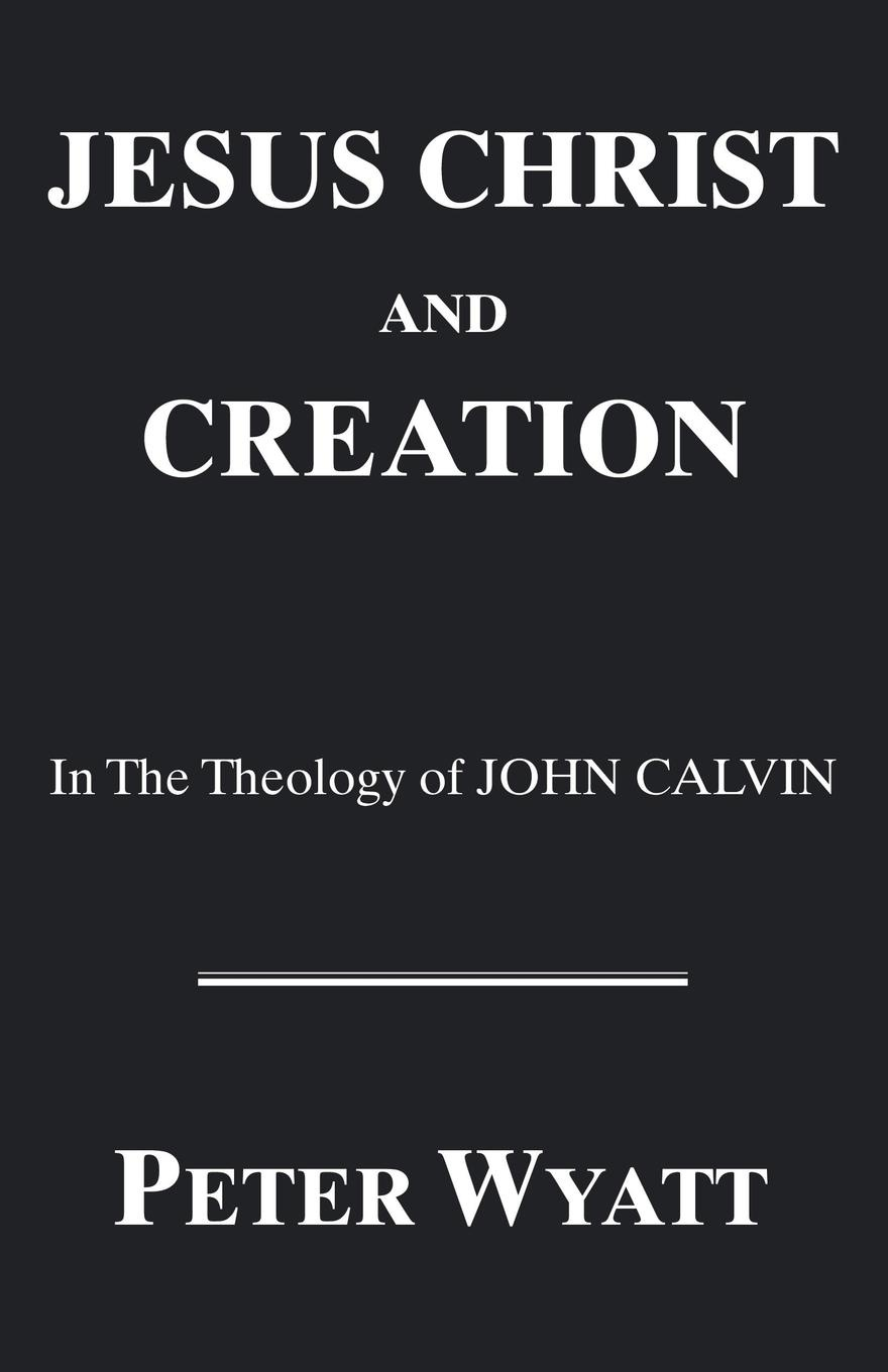 Peter Wyatt Jesus Christ and Creation in the Theology of John Calvin victor a shepherd the nature and function of faith in the theology of john calvin
