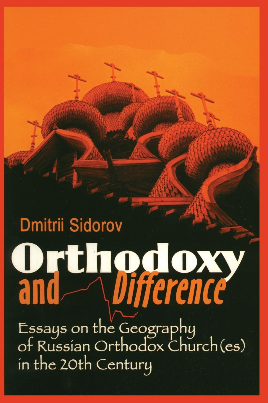 D. Sidorov, Dmitrii Sidorov Orthodoxy and Difference. Essays on the Geography of Russian Orthodox Church(es) in the 20th Century dmitrii emets methodius buslaev the scroll of desires