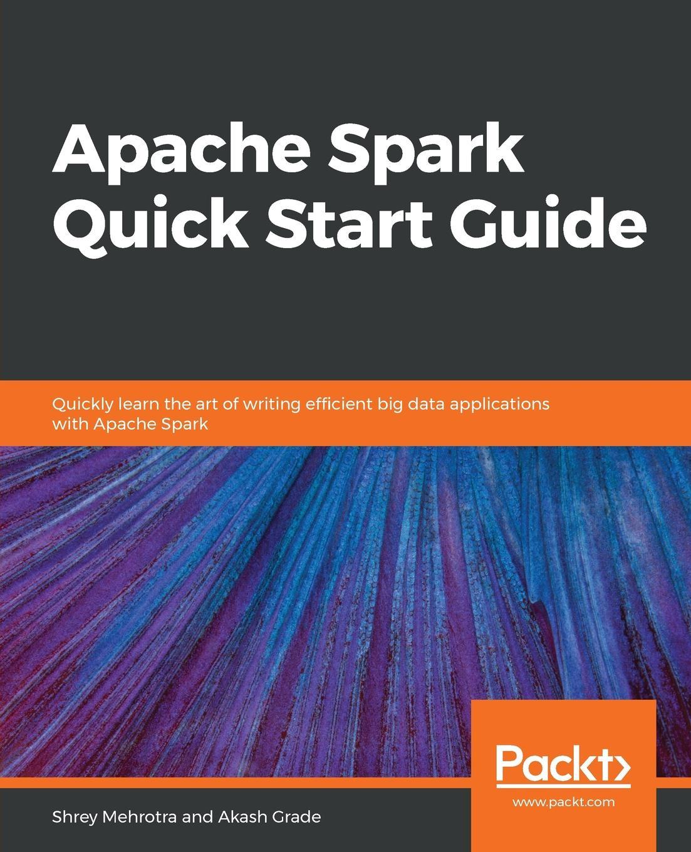 Shrey Mehrotra, Akash Grade Apache Spark Quick Start Guide