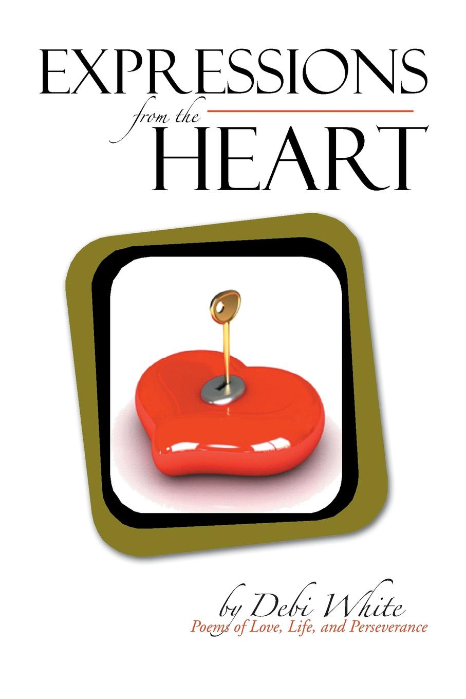 Debi White Expressions from the Heart. Poems of Love, Life, and Perseverance sara nell brannon poems and stories from the heart
