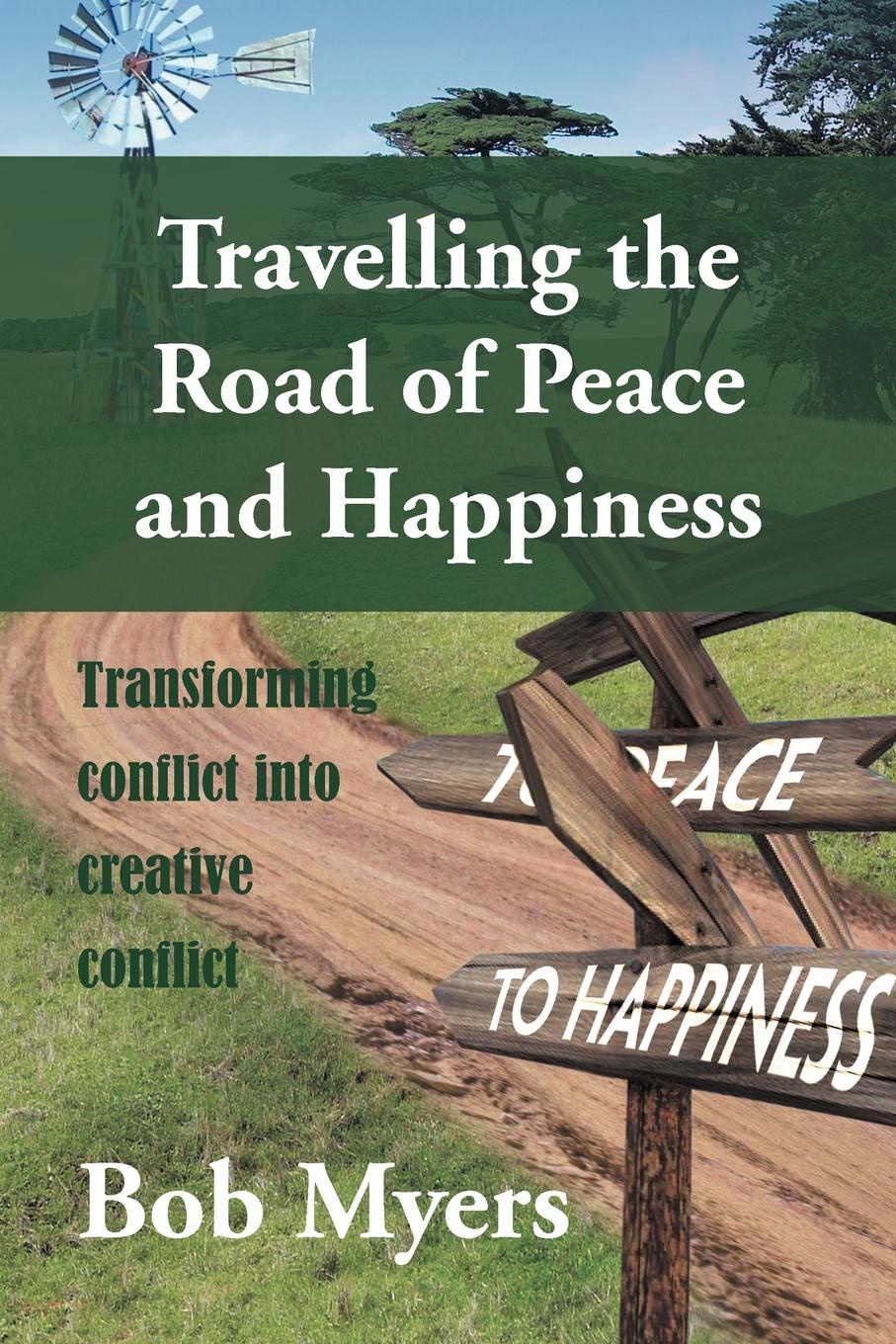 Bob Myers Travelling the Road of Peace and Happiness. Transforming Conflict Into Creative Conflict yusuf cinar from conflict to peace rehabilitation process in the phase of transforming conflict the case of northern ireland