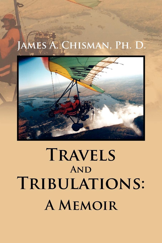 James A. Ph. D. Chisman Travels and Tribulations. A Memoir