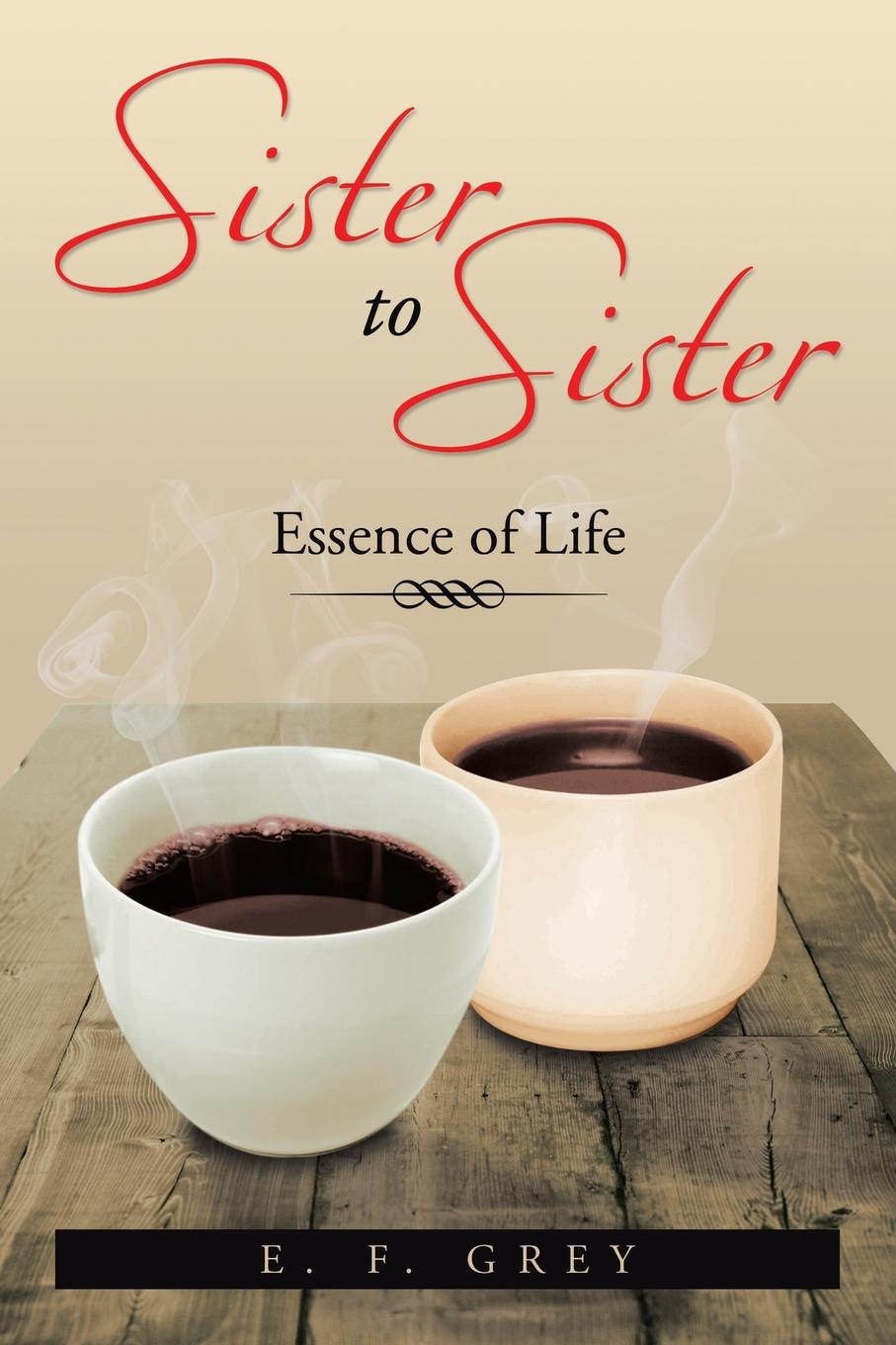 E. F. Grey Sister to Sister. Essence of Life: Essence of Life цена
