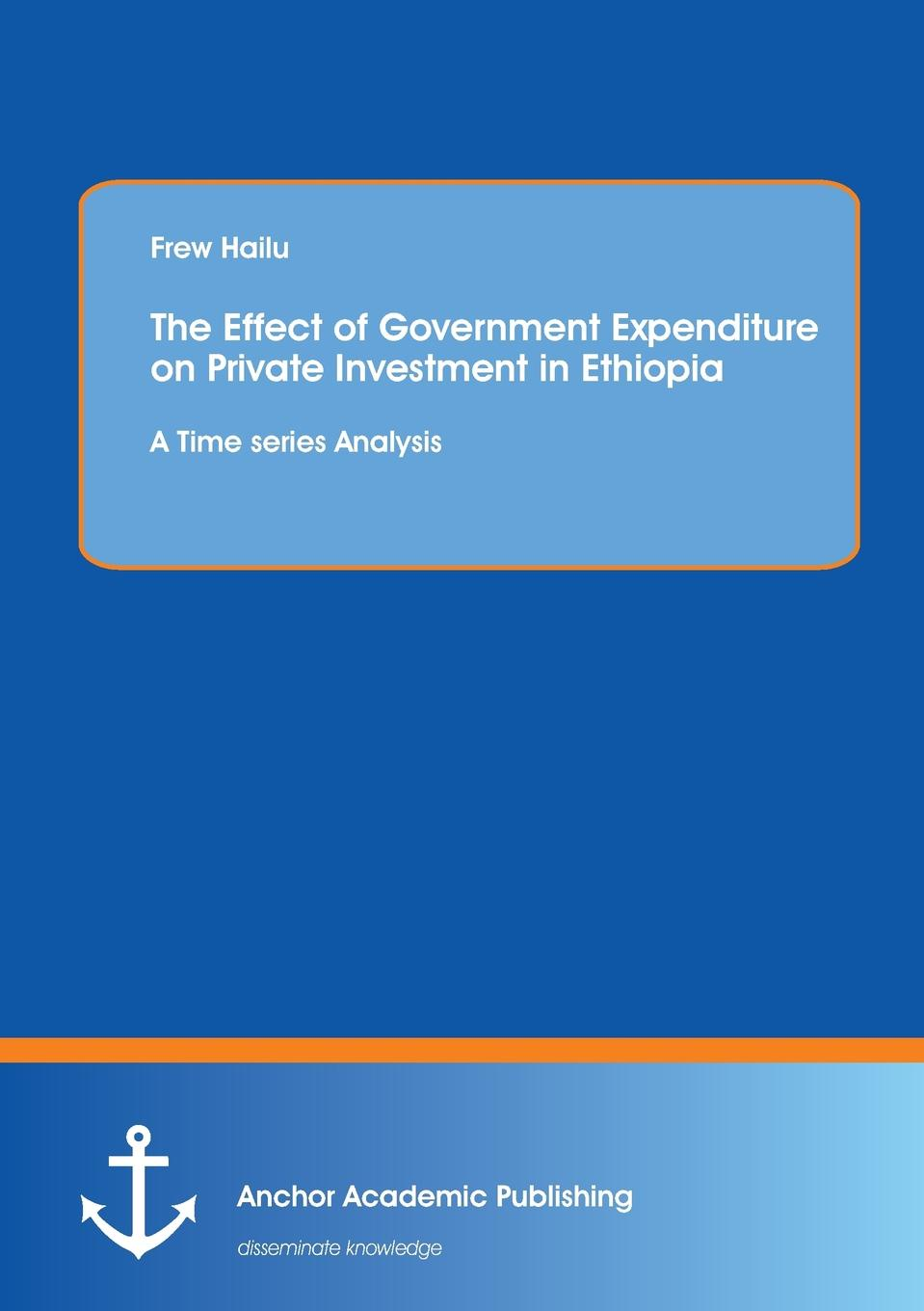 Frew Hailu The Effect of Government Expenditure on Private Investment in Ethiopia. A Time series Analysis jerald pinto e quantitative investment analysis
