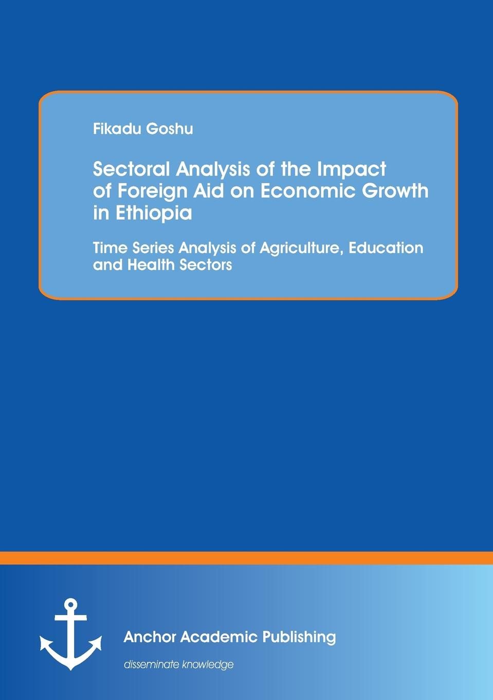 купить Fikadu Goshu Sectoral Analysis of the Impact of Foreign Aid on Economic Growth in Ethiopia. Time Series Analysis of Agriculture, Education and Health Sectors по цене 6102 рублей