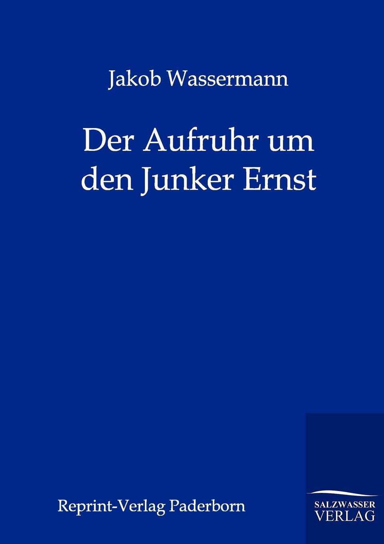 Jakob Wassermann Der Aufruhr um den Junker Ernst
