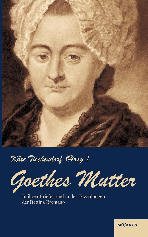 K. Te Tischendorf Goethes Mutter. Catharina Elisabeth Goethe, Die Mutter Von Johann Wolfgang Goethe in Ihren Briefen Und Den Erz Hlungen Der Bett