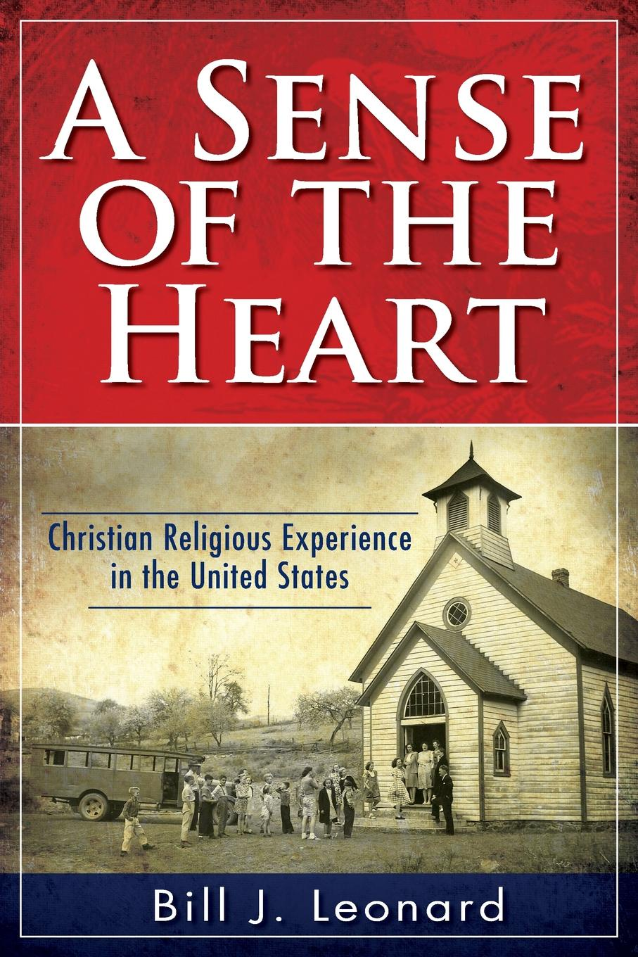 Bill J. Leonard A Sense of the Heart. Christian Religious Experience in the United States anthony j steinbock phenomenology and mysticism the verticality of religious experience