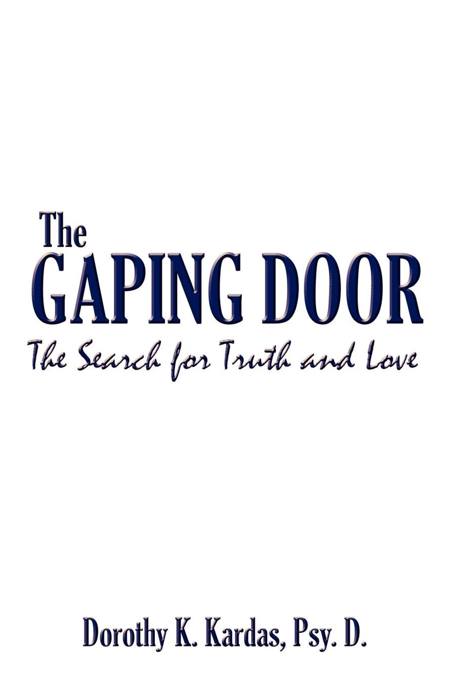 Psy D. Dorothy K. Kardas The Gaping Door. The Search for Truth and Love dorothy stover amazing love diet