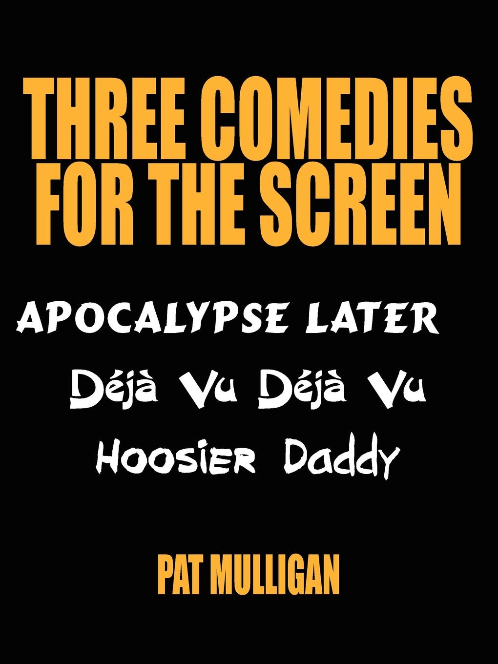 Pat Mulligan Three Comedies for the Screen. Apocalypse Later, Deja Vu Deja Vu, Hoosier Daddy