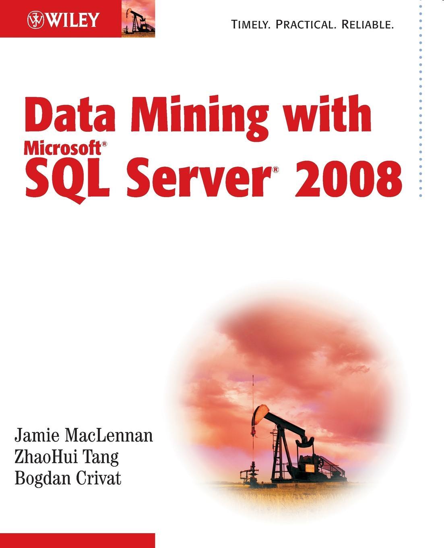 Jamie MacLennan, ZhaoHui Tang, Bogdan Crivat Data Mining with Microsoft SQL Server 2008
