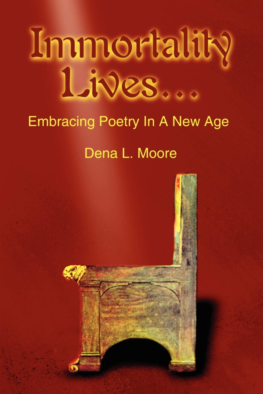 Dena L. Moore Immortality Lives... Embracing Poetry In A New Age immortality бессмертие