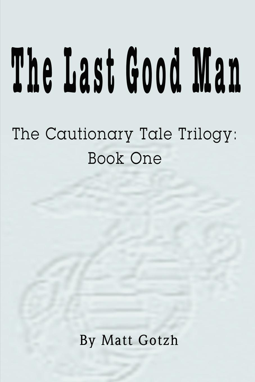 Matt Gotzh The Last Good Man. The Cautionary Tale Trilogy: Book One the grudgebearer trilogy book 2 oathkeeper