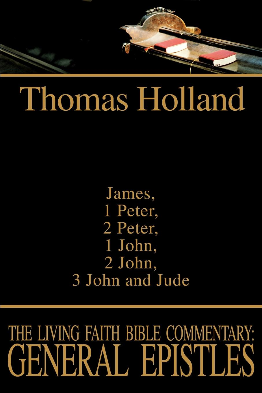 Thomas Holland The Living Faith Bible Commentary. General Epistles:James, 1 Peter, 2 John, 3 John and Jude