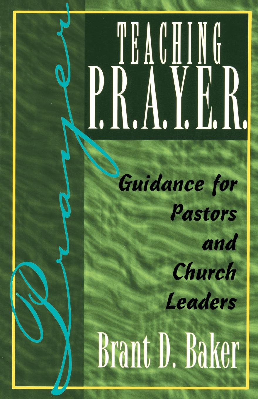 Brant D. Baker Teaching P.R.A.Y.E.R. (Prayer). Guidance for Pastors and Spiritual Leaders leaders