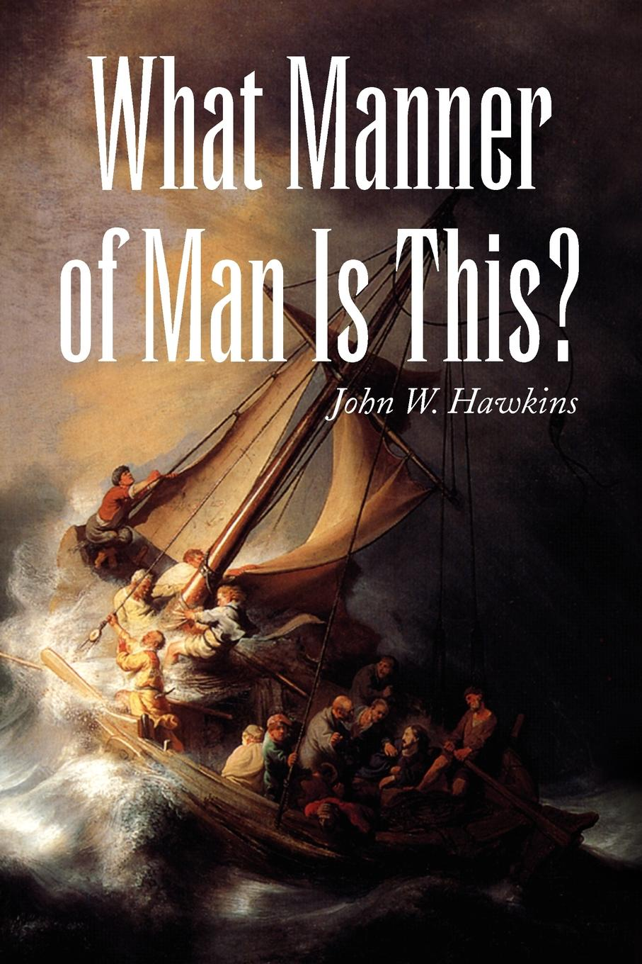 John W. Hawkins What Manner of Man Is This?