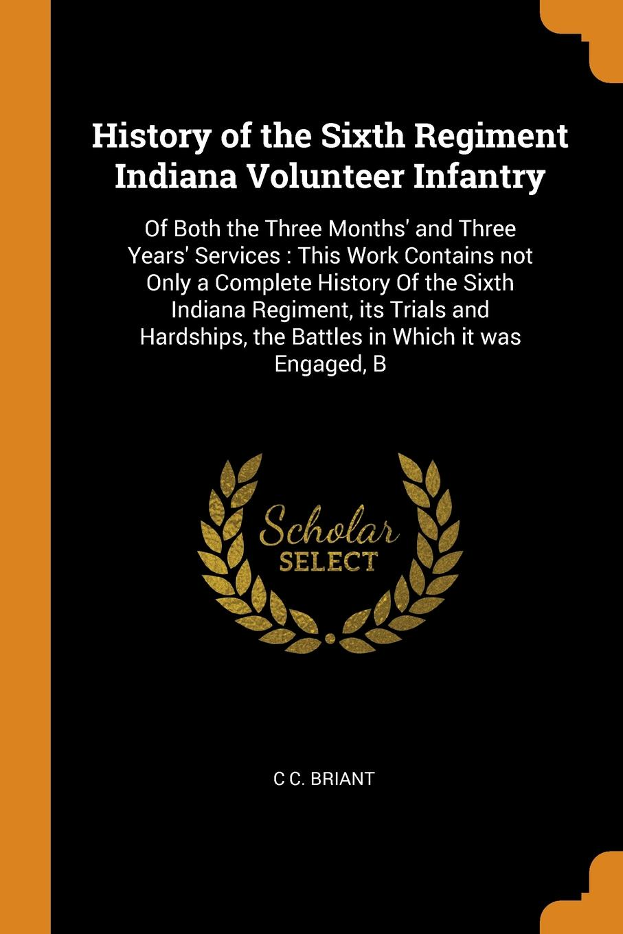 C C. Briant History of the Sixth Regiment Indiana Volunteer Infantry. Of Both the Three Months' and Three Years' Services : This Work Contains not Only a Complete History Of the Sixth Indiana Regiment, its Trials and Hardships, the Battles in Which it was Eng... indiana dept of public instruction some results of eight years of vocatinal training in indiana