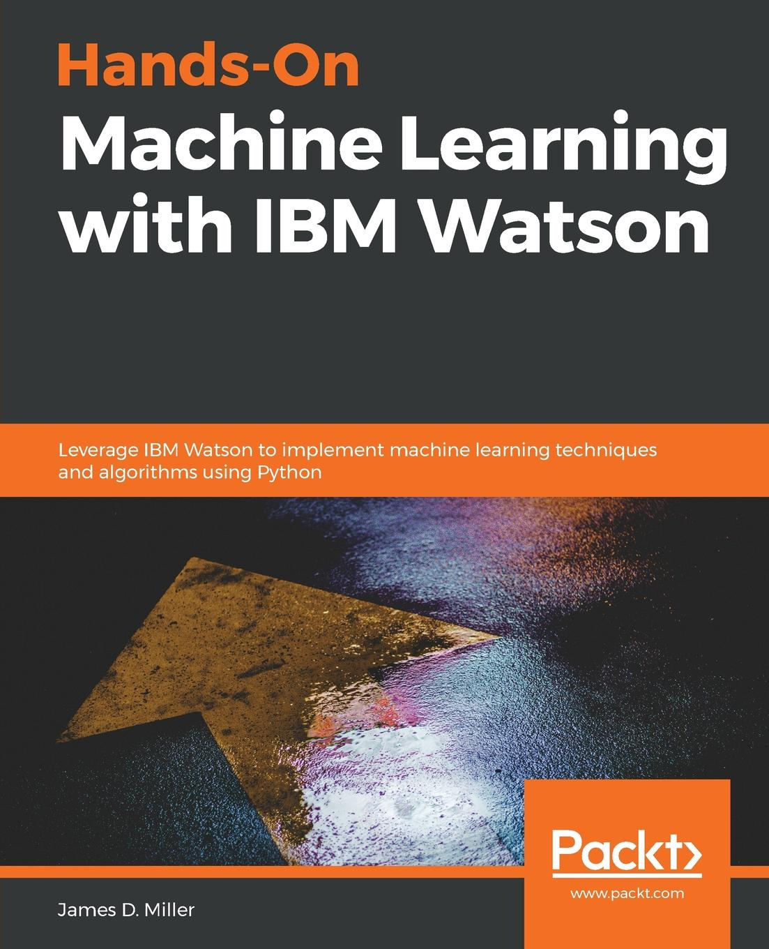 James D. Miller Hands-On Machine Learning with IBM Watson