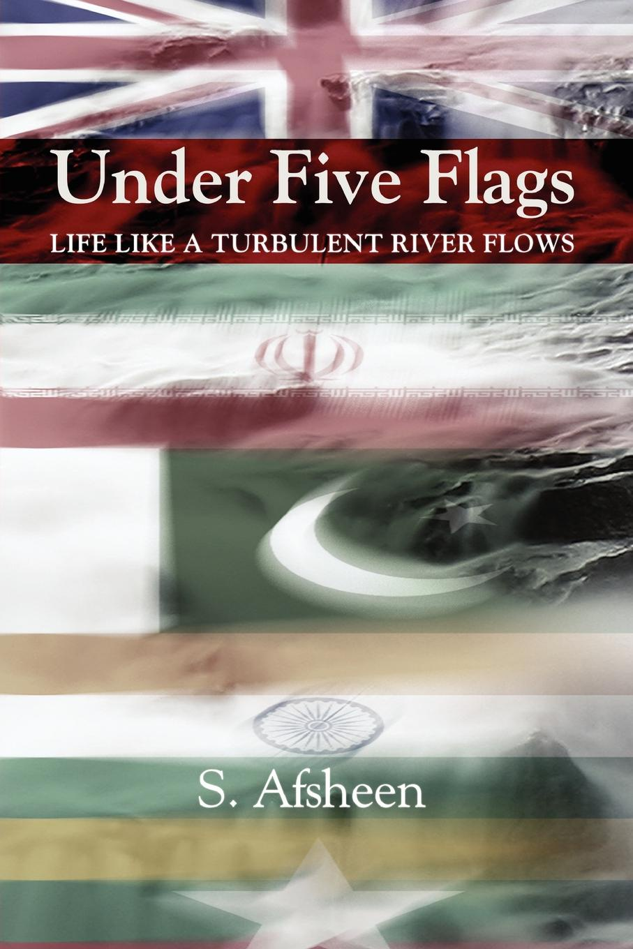S. Afsheen Under Five Flags. Life Like a Turbulent River Flows цена 2017