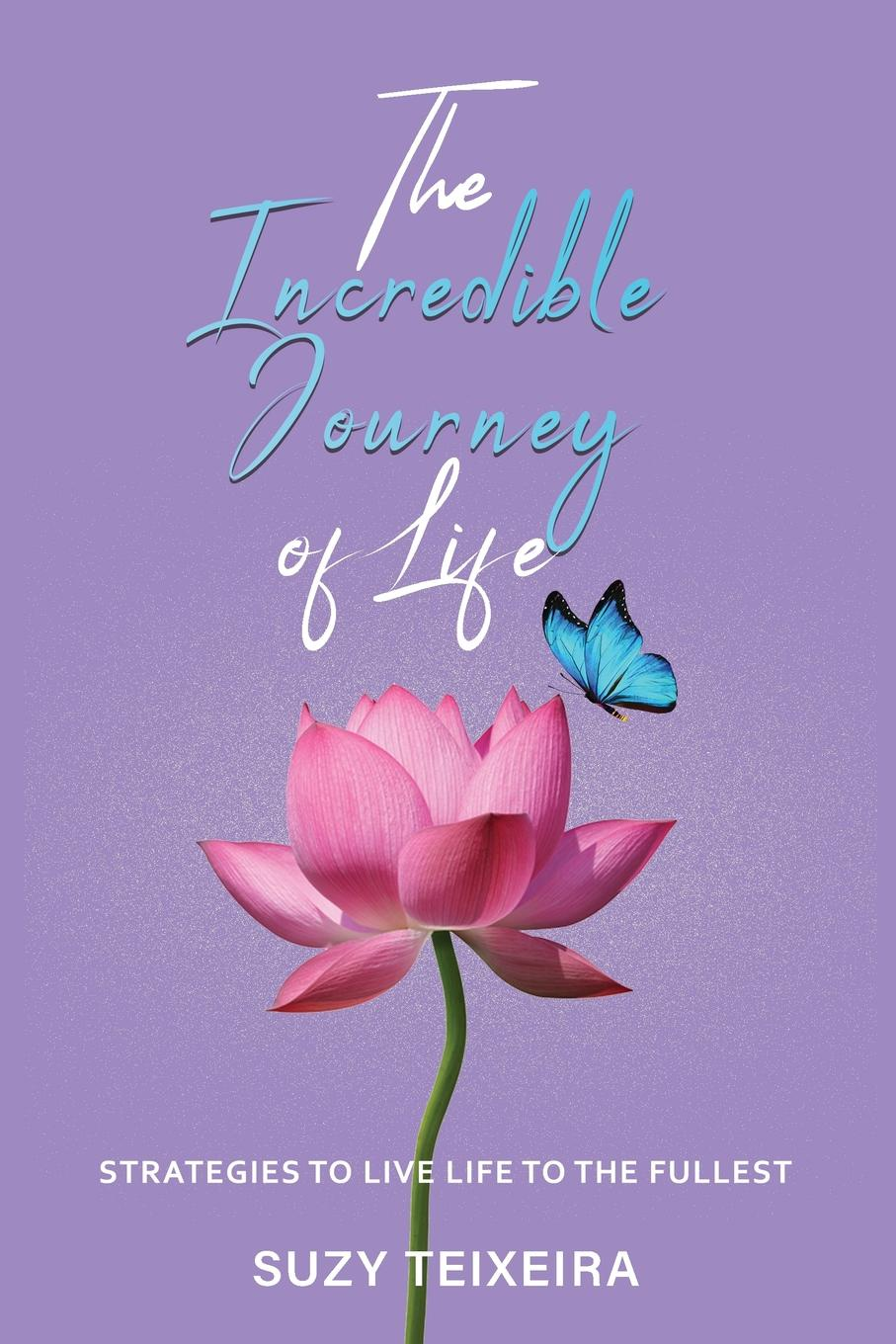 Suzy Teixeira The Incredible Journey of Life. Strategies to Live Life to the Fullest bobby chambers my incredible life