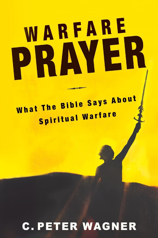C. Peter Wagner Warfare Prayer. What the Bible Says about Spiritual Warfare esoteric warfare