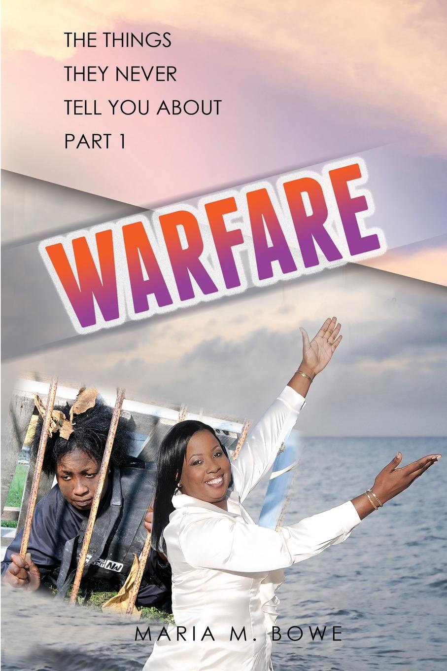 Maria M. Bowe WARFARE. THE THINGS THEY NEVER TELL YOU ABOUT, PART 1