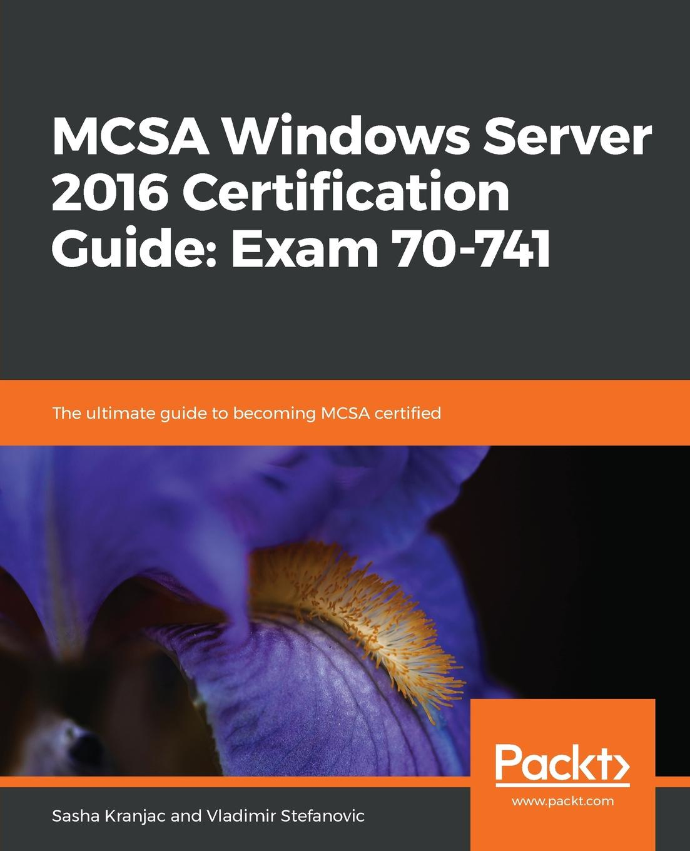Фото - Sasha Kranjac, Vladimir Stefanovic MCSA Windows Server 2016 Certification Guide. Exam 70-741 william panek mcsa windows 10 study guide exam 70 698