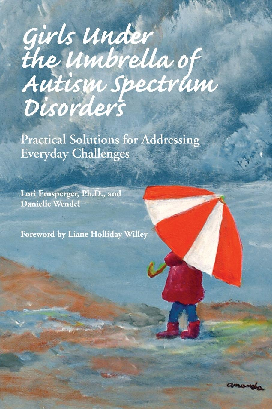 Ph.D. Lori Ernsperger, Danielle Wendel Girls Under the Umbrella of Autism Spectrum Disorders. Practical Solutions for Addressing Everyday Challenges ventola pamela e essentials of autism spectrum disorders evaluation and assessment