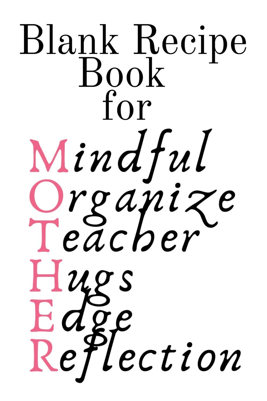Jennifer Wellington Blank Recipe Book For Mother. Mindful, Organize, Teacher, Hugs, Edge, Reflection . Mother Journal To Write In Favorite Recipes - Cute Cookbook Gift For Mom From Daughter, Son, Child, Husband, Boyfriend - Notepad, 6x9 Lined Paper, 120 Pages Ruled C... journal jungle publishing my recipe book 100 recipe pages conversion tables quotes and more make your own cookbook using this blank recipe book 8 x 10 inches pink purple and orange
