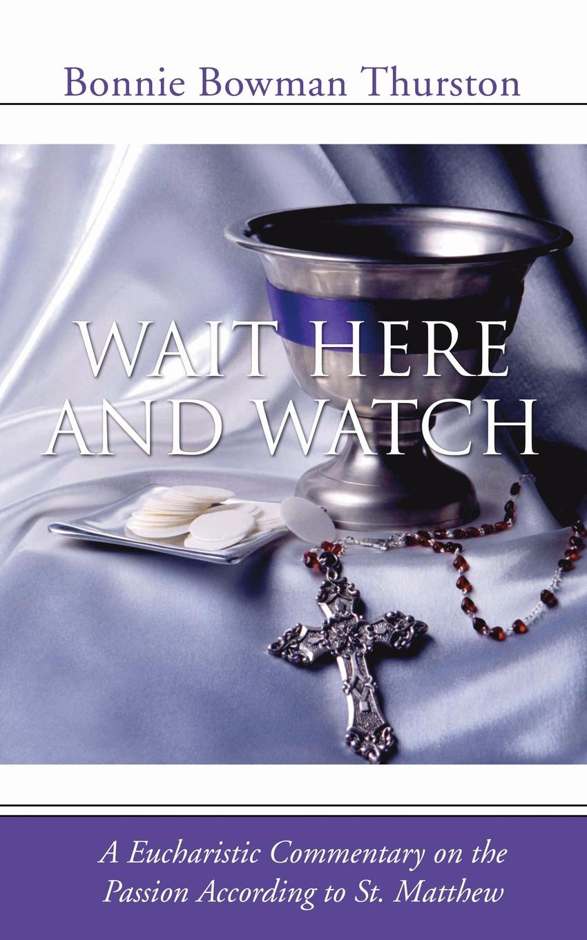 Bonnie B. Thurston Wait Here and Watch. A Commentary on the Passion According to St. Matthew bonnie b thurston women in the new testament questions and commentary