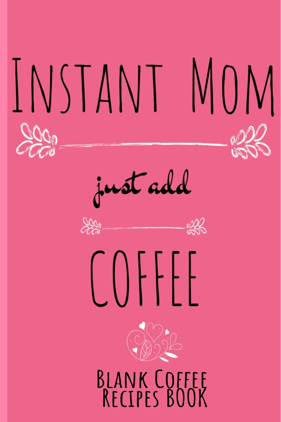 Jennifer Wellington Instant Mom, Just Add Coffee Blank Recipes Book. Write Down Your Favorite Cappucino, Espresso & Tea Recipes In This Beautyiful Pink Recipes Cookbook - Beverage Recipe Book For Mom - Beautiful Mother Gift Notebook With Flower Decoration, 6x9 Line... journal jungle publishing my recipe book 100 recipe pages conversion tables quotes and more make your own cookbook using this blank recipe book 8 x 10 inches pink purple and orange