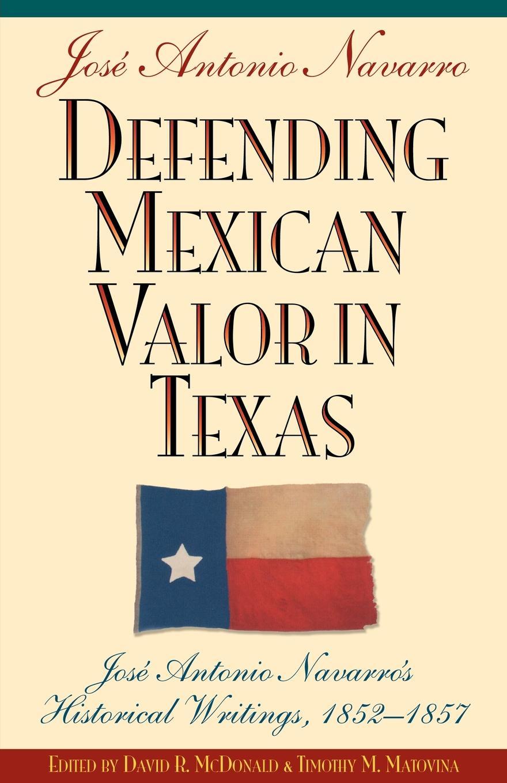 Jose A. Navarro Defending Mexican Valor in Texas. Jose Antonio Navarro's Historical Writings, 1853--1857 marco antonio saluzzo estudios literarios valor seis bolivares classic reprint