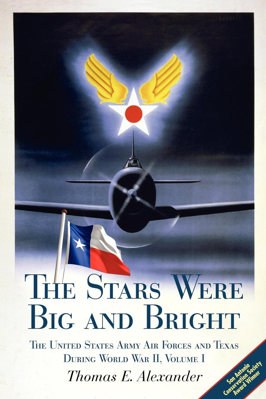 Thomas E. Alexander, T. E. Alexander The Stars Were Big and Bright, Volume I. The United States Army Air Forces and Texas During World War II marie s burns the big gap volume i