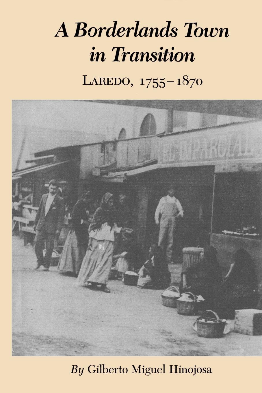 Gilberto Miguel Hinojosa A Borderlands Town in Transition. Laredo, 1755-1870