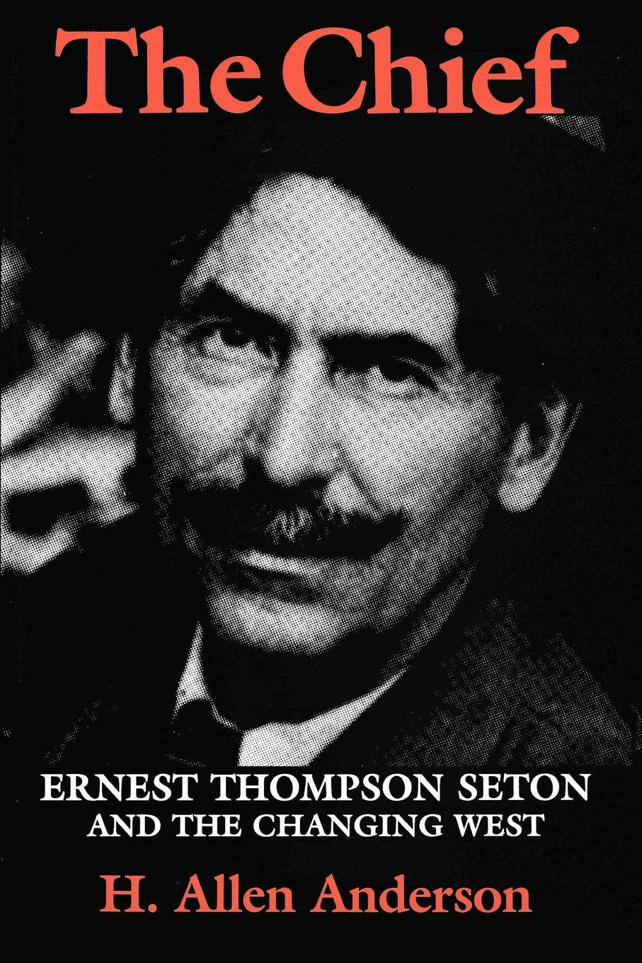 H. Allen Anderson The Chief. Ernest Thompson Seton and the Changing West ernest seton thompson the biography of a grizzly