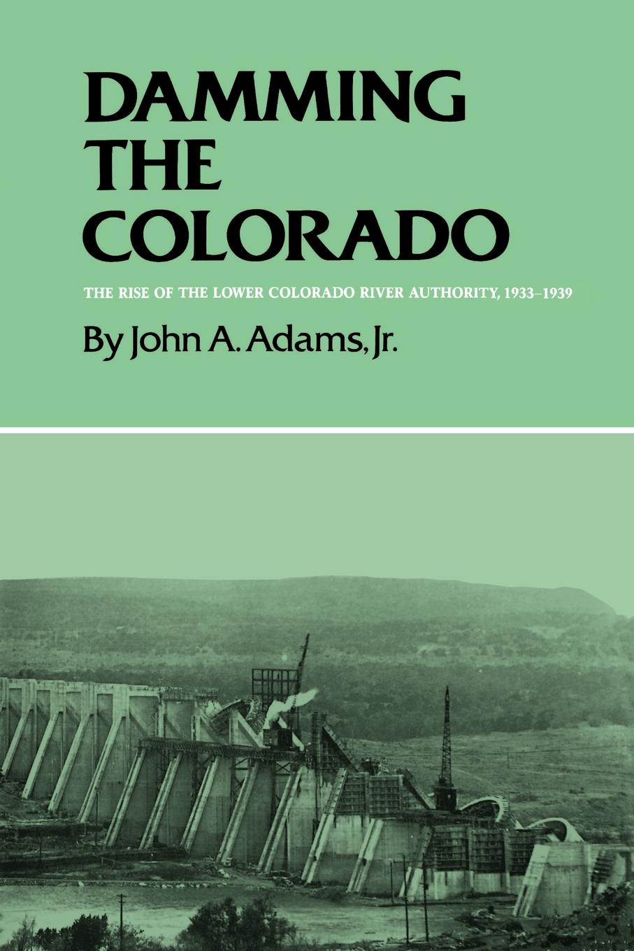 John A. Jr. Adams Damming the Colorado. The Rise of the Lower Colorado River Authority, 1933-1939 цена