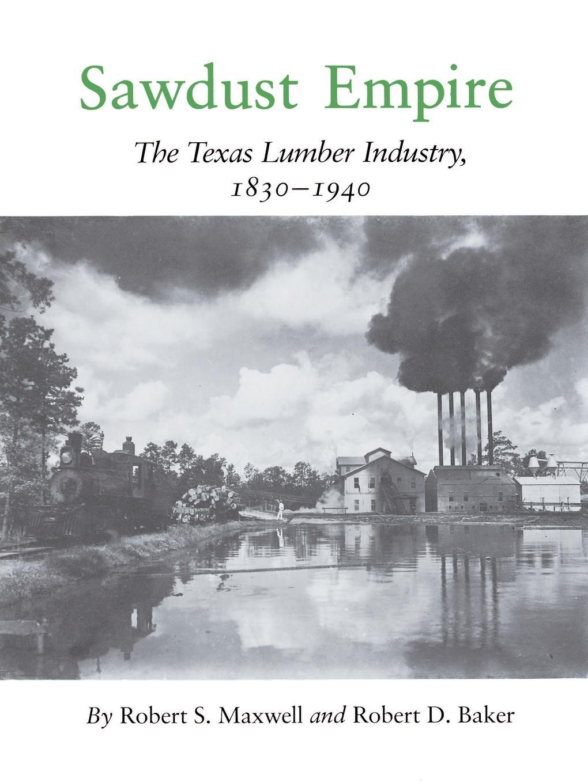 Robert S. Maxwell, D. Baker Sawdust Empire. The Texas Lumber Industry, 1830-1940