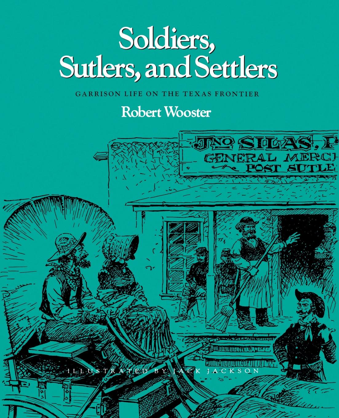 Robert Wooster Soldiers, Sutlers, and Settlers. Garrison Life on the Texas Frontier
