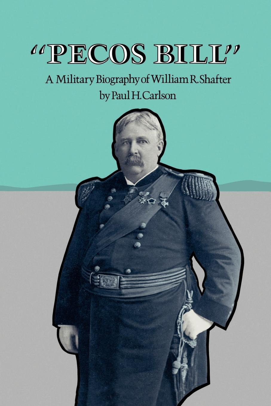 Paul H. Carlson Pecos Bill. A Military Biography of William R. Shafter