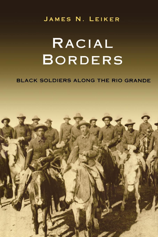 James Leiker RACIAL BORDERS. BLACK SOLDIERS ALONG THE RIO GRANDE