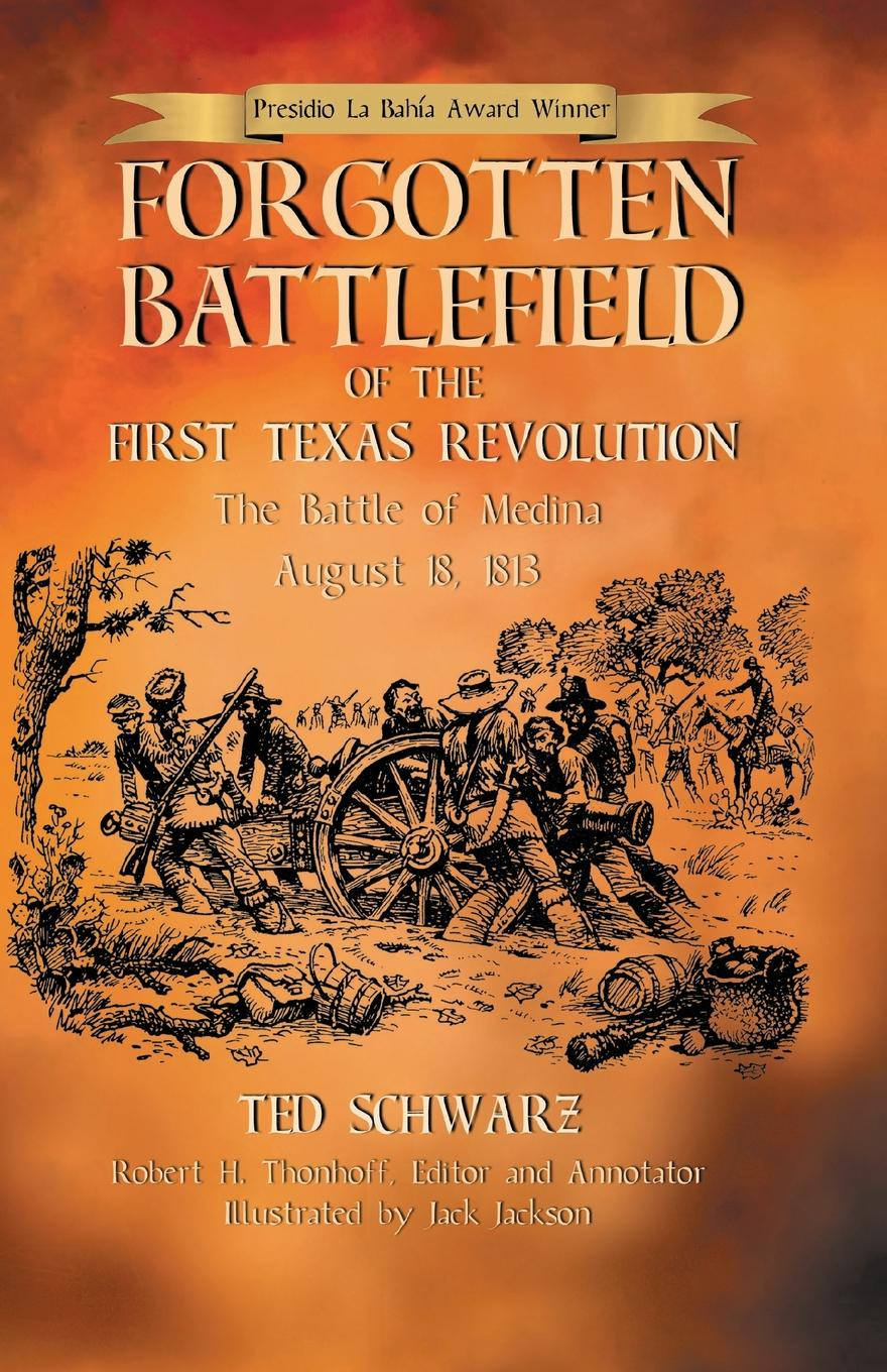 Ted Schwarz Forgotten Battlefield of the First Texas Revolution. The First Battle of Medina August 18, 1813 цена и фото