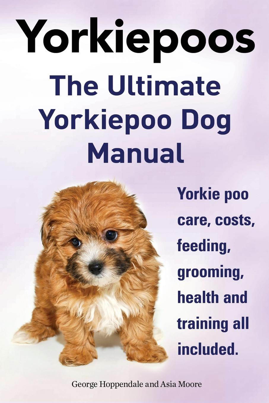 George Hoppendale, Asia Moore Yorkie Poos. the Ultimate Yorkie Poo Dog Manual. Yorkiepoo Care, Costs, Feeding, Grooming, Health and Training All Included. недорго, оригинальная цена