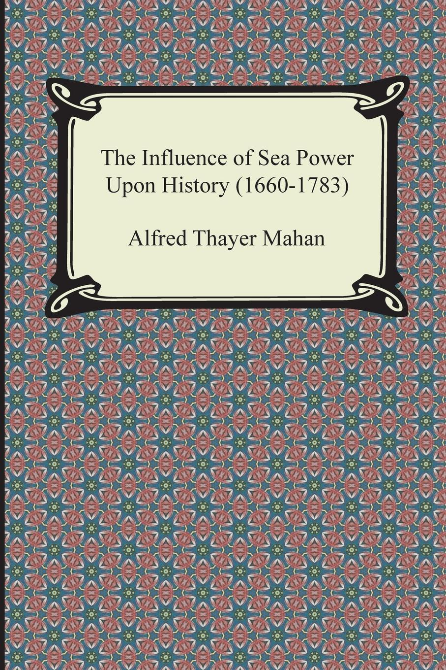 Alfred Thayer Mahan The Influence of Sea Power Upon History (1660-1783) alfred thayer mahan from sail to steam recollections of naval life