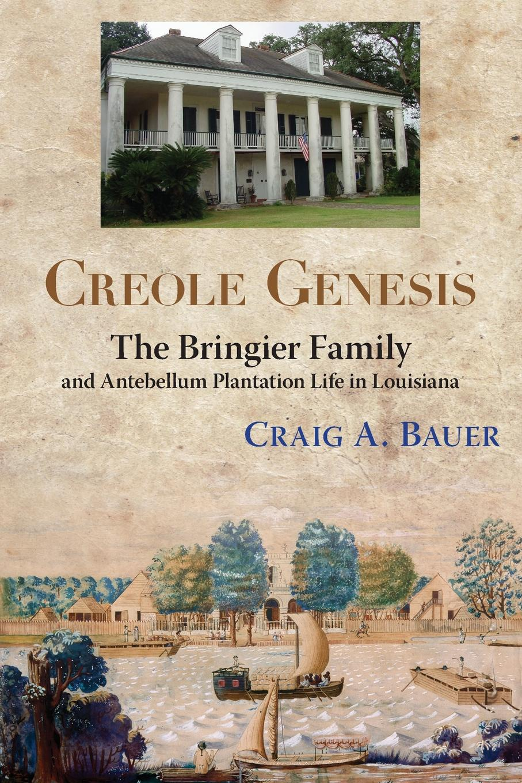 Craig A. Bauer Creole Genesis. The Bringier Family and Antebellum Plantation Life in Louisiana