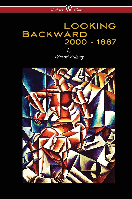 Edward Bellamy Looking Backward. 2000 to 1887 (Wisehouse Classics Edition)