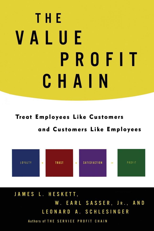 W. Earl Jr. Sasser, Leonard A. Schlesinger, James L. Heskett The Value Profit Chain. Treat Employees Like Customers and