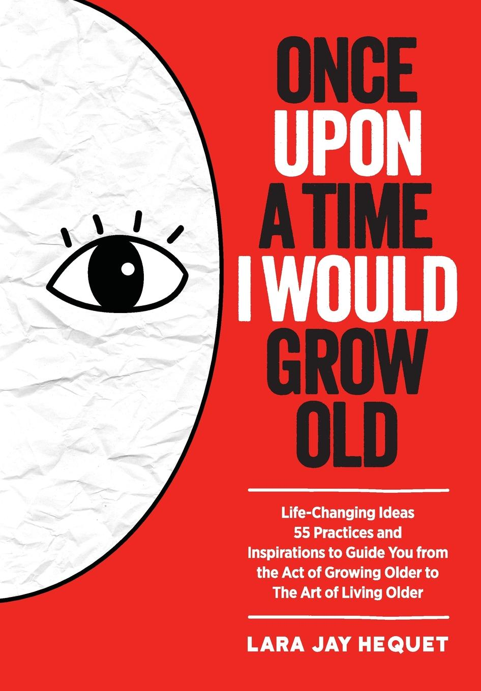 Lara Jay Hequet Once Upon A Time I Would Grow Old. Life-Changing Ideas, 55 Practices and Inspirations to Guide You from the Act of Growing Older to The Art of Living Older jason vitug you only live once the roadmap to financial wellness and a purposeful life