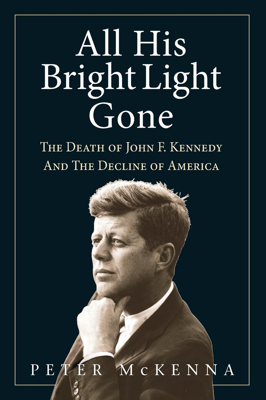 Peter McKenna. ALL HIS BRIGHT LIGHT GONE. The Death of John F. Kennedy and the Decline of America