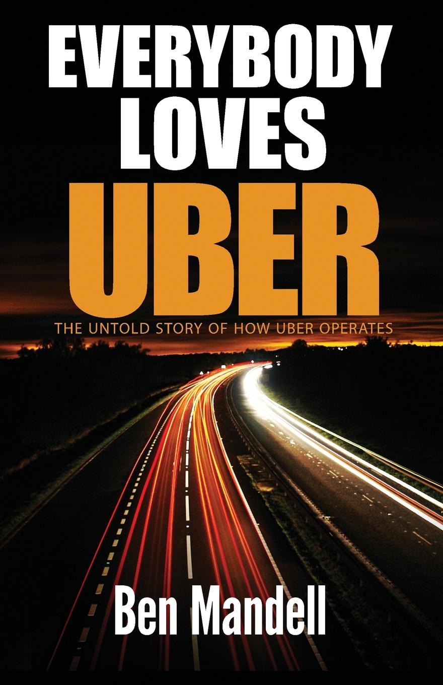 Ben Mandell Everybody Loves Uber. The Untold Story Of How Uber Operates
