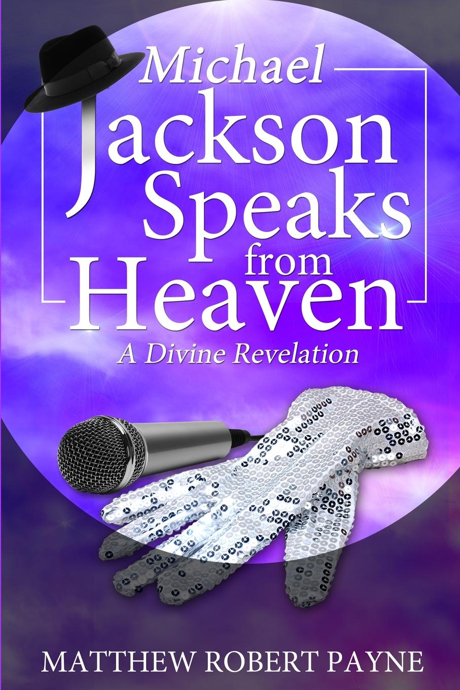 Matthew Robert Payne Michael Jackson Speaks from Heaven. A Divine Revelation michael burchell no excuses how you can turn any workplace into a great one